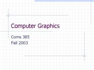 Computer Graphics Coms 385 Fall 2003 Introduction Lecture