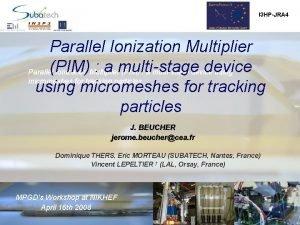 I 3 HPJRA 4 Parallel Ionization Multiplier PIM