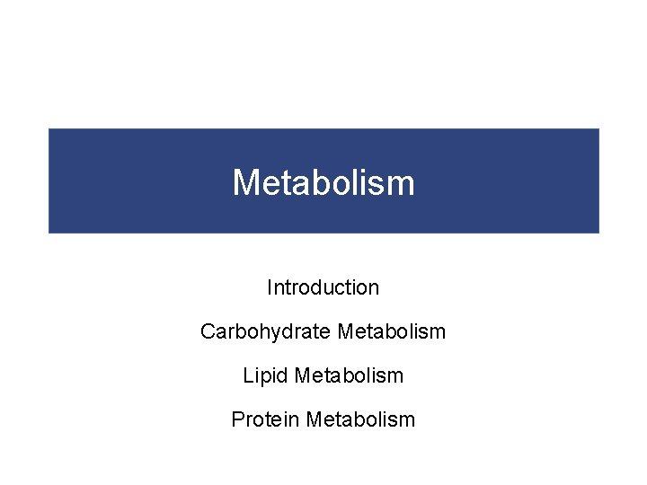 Metabolism Introduction Carbohydrate Metabolism Lipid Metabolism Protein Metabolism
