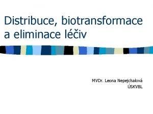 Distribuce biotransformace a eliminace liv MVDr Leona Nepejchalov