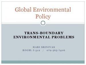 Global Environmental Policy TRANSBOUNDARY ENVIRONMENTAL PROBLEMS HARI SRINIVAS