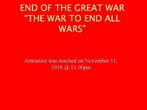 END OF THE GREAT WAR THE WAR TO