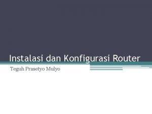 Instalasi dan Konfigurasi Router Teguh Prasetyo Mulyo Router