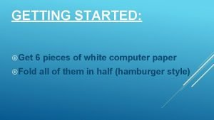 GETTING STARTED Get 6 pieces of white computer