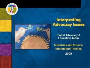 Interpreting Advocacy Issues Global Advocacy Education Team Ministries