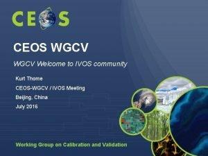 CEOS WGCV Welcome to IVOS community Kurt Thome