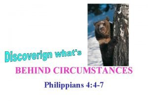 BEHIND CIRCUMSTANCES Philippians 4 4 7 Circumstances affect