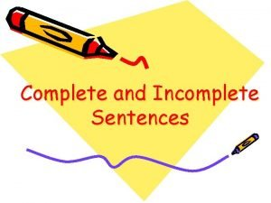 Complete and Incomplete Sentences A complete sentence is