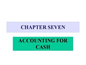 CHAPTER SEVEN ACCOUNTING FOR CASH CASH Includes Currency