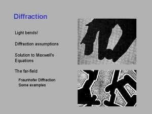 Diffraction Light bends Diffraction assumptions Solution to Maxwells