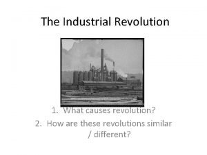 The Industrial Revolution 1 What causes revolution 2