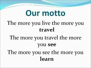 Our motto The more you live the more