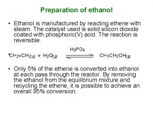 Preparation of ethanol Ethanol is manufactured by reacting
