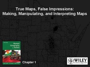 True Maps False Impressions Making Manipulating and Interpreting