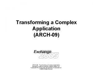 Transforming a Complex Application ARCH09 ARCH09 Transforming a