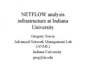 NETFLOW analysis infrastructure at Indiana University Gregory Travis