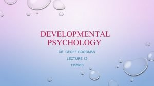 DEVELOPMENTAL PSYCHOLOGY DR GEOFF GOODMAN LECTURE 12 112916