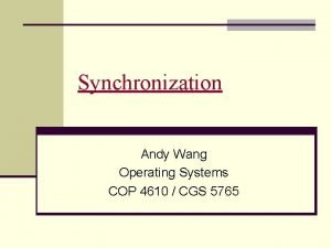 Synchronization Andy Wang Operating Systems COP 4610 CGS