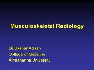 Musculoskeletal Radiology Dr Bashar Adnan College of Medicine