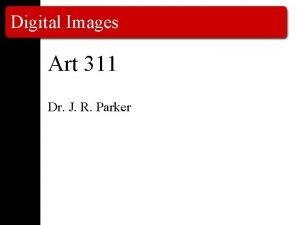 Digital Images Art 311 Dr J R Parker