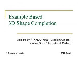 Example Based 3 D Shape Completion Mark Pauly