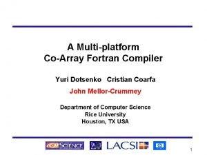 A Multiplatform CoArray Fortran Compiler Yuri Dotsenko Cristian