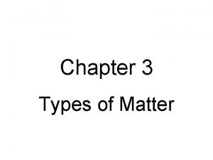 Chapter 3 Types of Matter 4 Types of