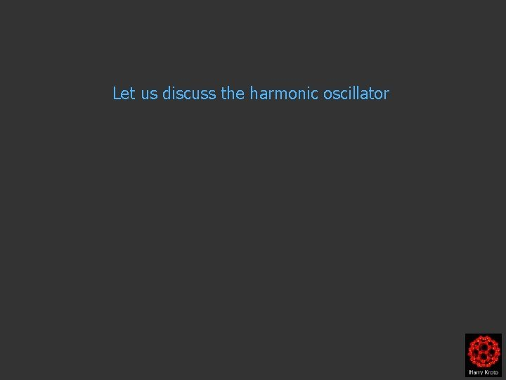 Let us discuss the harmonic oscillator Let us