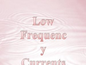 Low Frequenc y What are low frequency currents