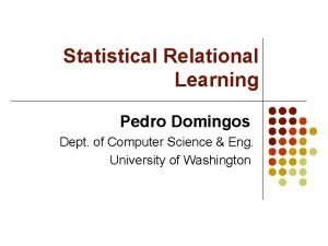 Statistical Relational Learning Pedro Domingos Dept of Computer
