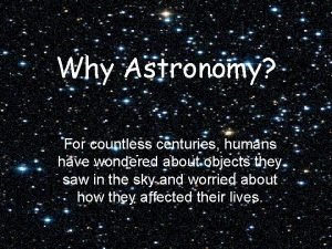 Why Astronomy For countless centuries humans have wondered