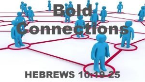 Bold Connections HEBREWS 10 19 25 THEREFORE BRETHREN