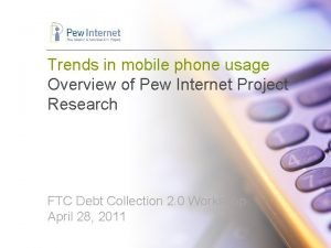Trends in mobile phone usage Overview of Pew