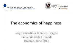 The economics of happiness Jorge Guardiola WandenBerghe Universidad