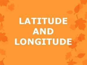 LATITUDE AND LONGITUDE Latitude and Longitude Lines of