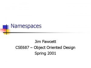 Namespaces Jim Fawcett CSE 687 Object Oriented Design