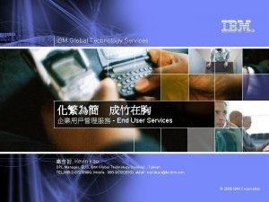 IBM Global Technology Services End User Services Kevin