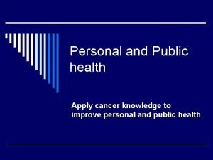 Personal and Public health Apply cancer knowledge to