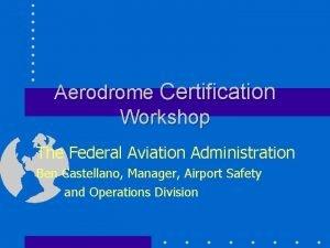 Aerodrome Certification Workshop The Federal Aviation Administration Ben