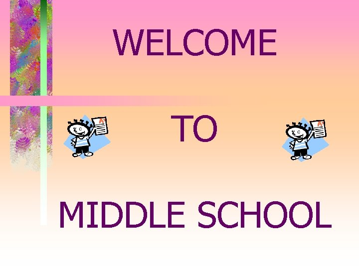 WELCOME TO MIDDLE SCHOOL MIDDLE SCHOOL AN OVERVIEW