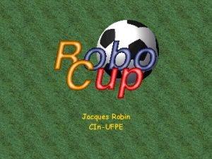 Jacques Robin CInUFPE O que Robo Cup Copa