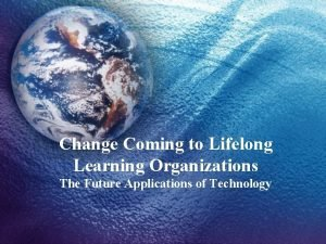 Change Coming to Lifelong Learning Organizations The Future