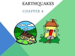 EARTHQUAKES CHAPTER 6 THE BIG IDEA Earthquakes cause