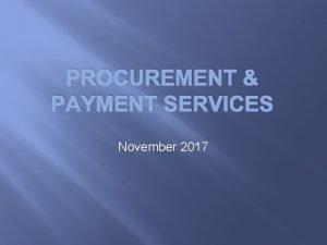 PROCUREMENT PAYMENT SERVICES November 2017 Procurement in a