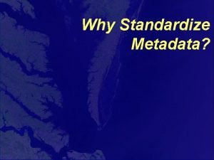Why Standardize Metadata Why Have a Standard Think