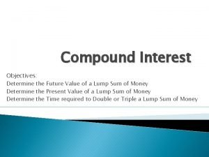 Compound Interest Objectives Determine the Future Value of