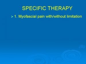 SPECIFIC THERAPY 1 Myofascial pain withwithout limitation SPECIFIC