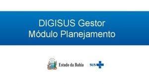 DIGISUS Gestor Mdulo Planejamento Assessoria de Planejamento e