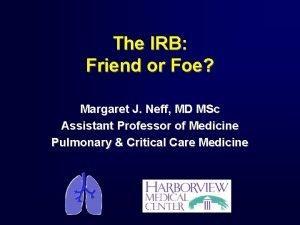 The IRB Friend or Foe Margaret J Neff