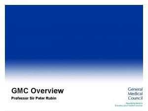 GMC Overview Professor Sir Peter Rubin What we